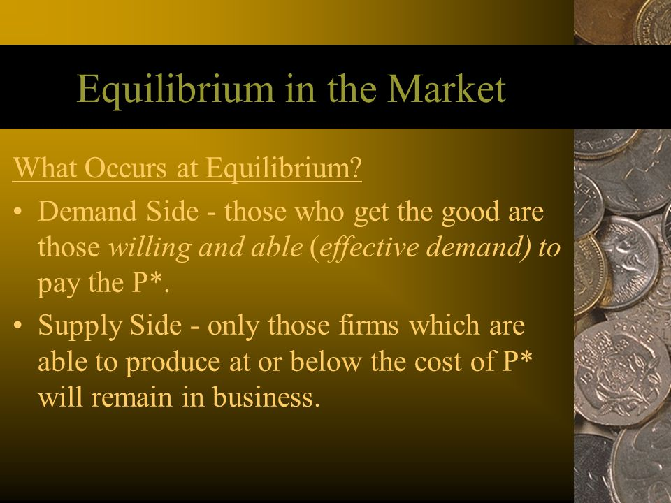 Equilibrium in the Market What Occurs at Equilibrium? Demand Side - those who get the good are those willing and able (effective demand) to pay the P*