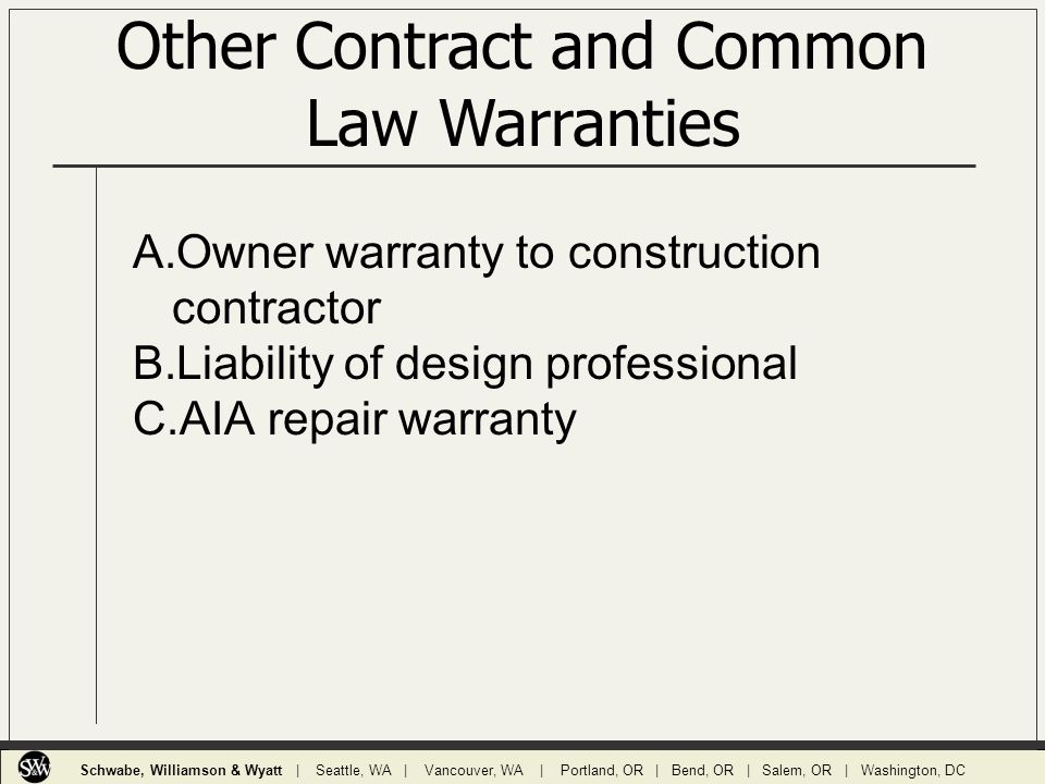 Other Contract and Common Law Warranties A.Owner warranty to construction contractor B.Liability of design professional C.AIA repair warranty Schwabe, Williamson & Wyatt | Seattle, WA | Vancouver, WA | Portland, OR | Bend, OR | Salem, OR | Washington, DC