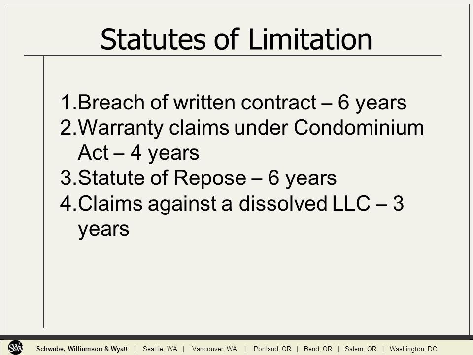 Statutes of Limitation 1.Breach of written contract – 6 years 2.Warranty claims under Condominium Act – 4 years 3.Statute of Repose – 6 years 4.Claims against a dissolved LLC – 3 years Schwabe, Williamson & Wyatt | Seattle, WA | Vancouver, WA | Portland, OR | Bend, OR | Salem, OR | Washington, DC