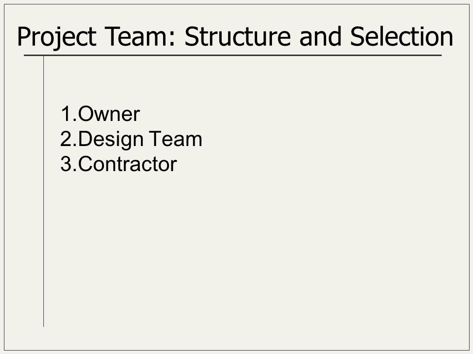 Project Team: Structure and Selection 1.Owner 2.Design Team 3.Contractor