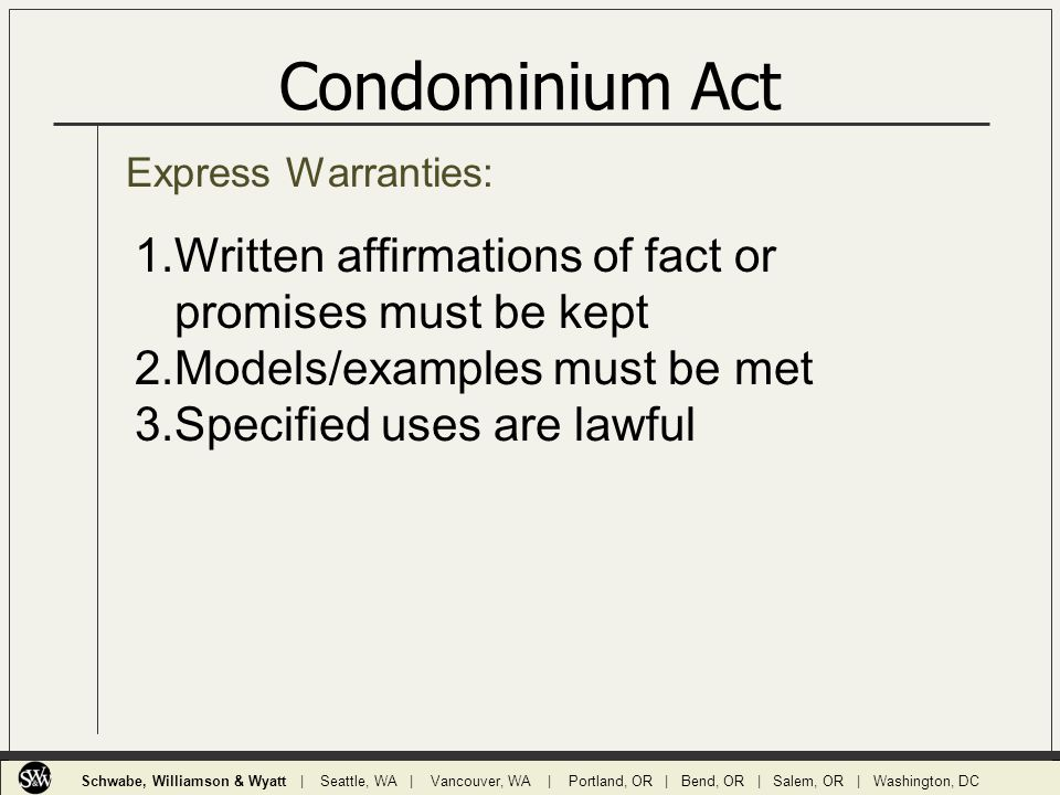 Express Warranties: Condominium Act 1.Written affirmations of fact or promises must be kept 2.Models/examples must be met 3.Specified uses are lawful Schwabe, Williamson & Wyatt | Seattle, WA | Vancouver, WA | Portland, OR | Bend, OR | Salem, OR | Washington, DC