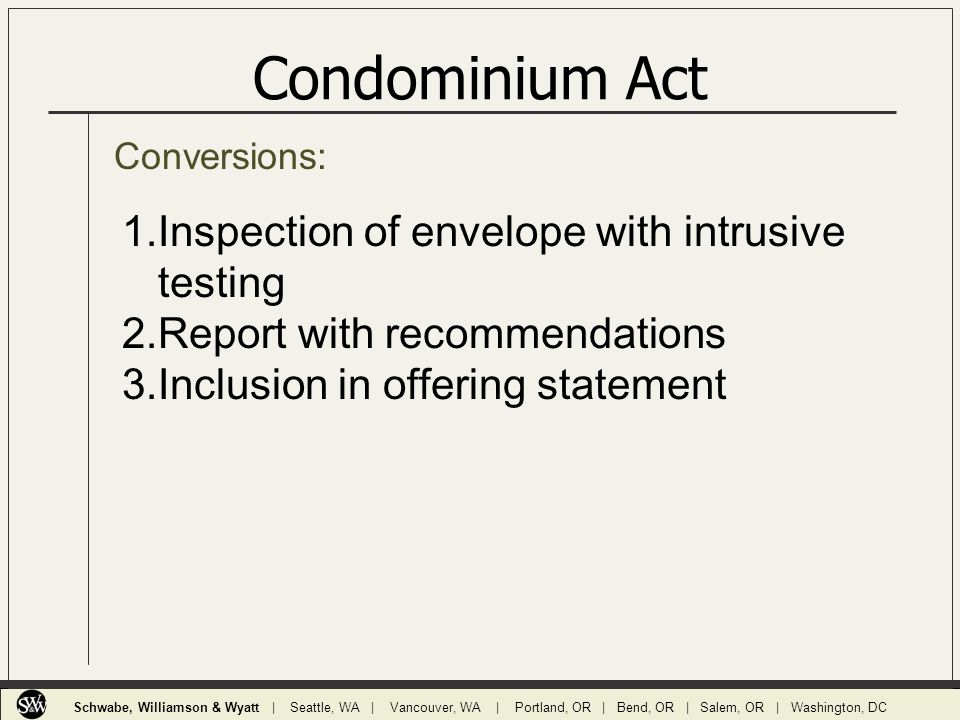 Conversions: Condominium Act 1.Inspection of envelope with intrusive testing 2.Report with recommendations 3.Inclusion in offering statement Schwabe, Williamson & Wyatt | Seattle, WA | Vancouver, WA | Portland, OR | Bend, OR | Salem, OR | Washington, DC