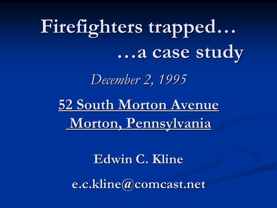 Firefighters trapped… …a case study December 2, 1995 52 South Morton Avenue Morton, Pennsylvania Edwin C.