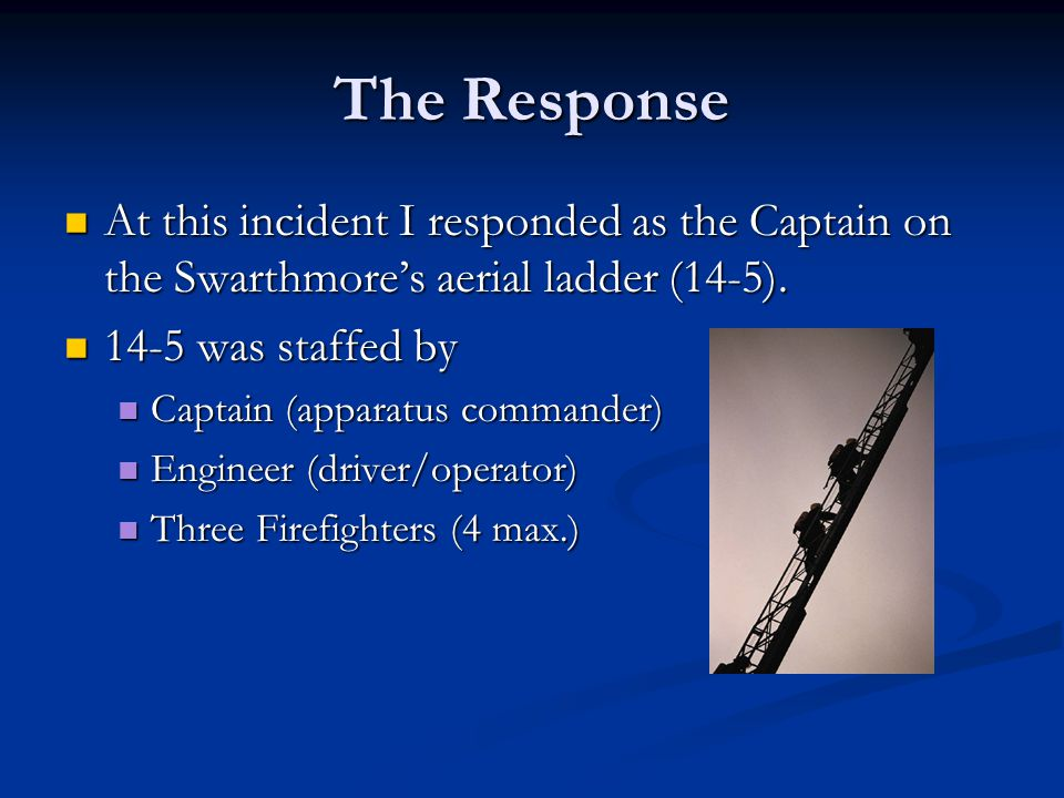 The Response At this incident I responded as the Captain on the Swarthmores aerial ladder (14-5).