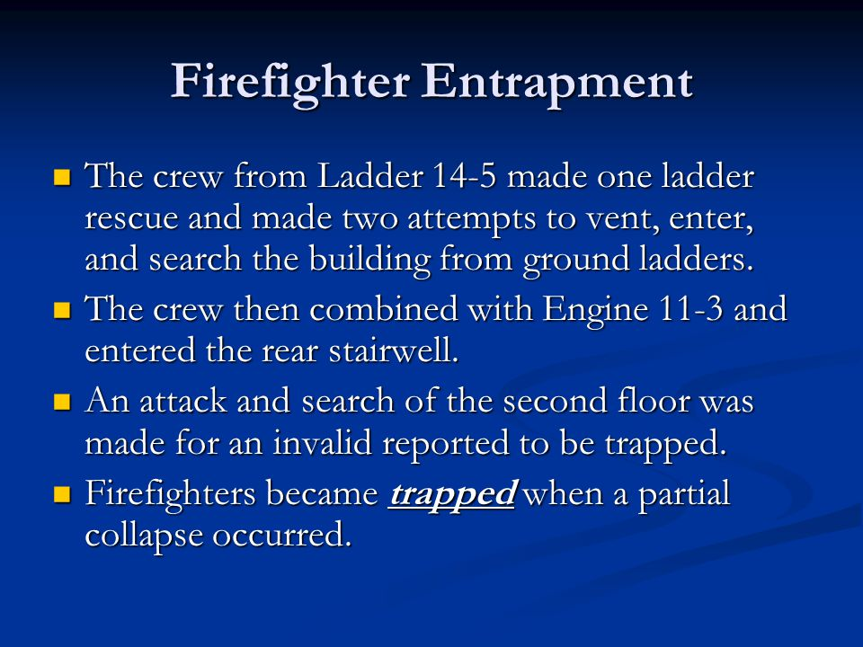 Firefighter Entrapment The crew from Ladder 14-5 made one ladder rescue and made two attempts to vent, enter, and search the building from ground ladders.
