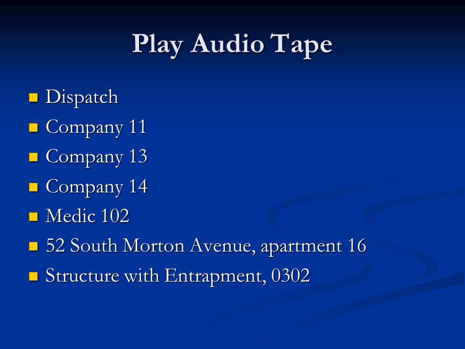 Play Audio Tape Dispatch Dispatch Company 11 Company 11 Company 13 Company 13 Company 14 Company 14 Medic 102 Medic 102 52 South Morton Avenue, apartment 16 52 South Morton Avenue, apartment 16 Structure with Entrapment, 0302 Structure with Entrapment, 0302