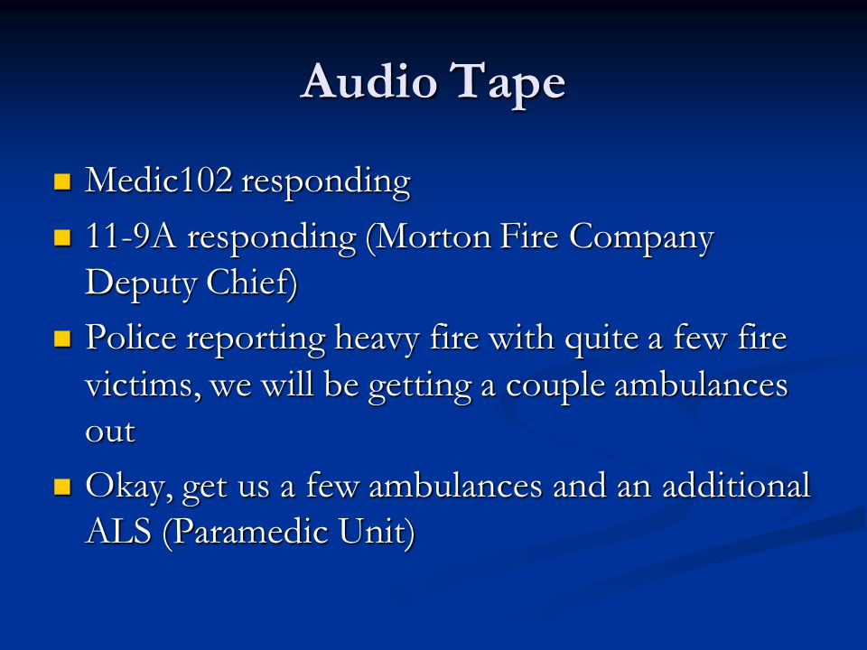 Audio Tape Medic102 responding Medic102 responding 11-9A responding (Morton Fire Company Deputy Chief) 11-9A responding (Morton Fire Company Deputy Chief) Police reporting heavy fire with quite a few fire victims, we will be getting a couple ambulances out Police reporting heavy fire with quite a few fire victims, we will be getting a couple ambulances out Okay, get us a few ambulances and an additional ALS (Paramedic Unit) Okay, get us a few ambulances and an additional ALS (Paramedic Unit)