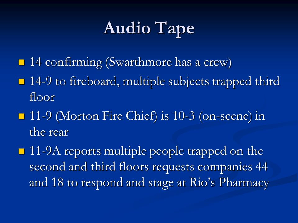 Audio Tape 14 confirming (Swarthmore has a crew) 14 confirming (Swarthmore has a crew) 14-9 to fireboard, multiple subjects trapped third floor 14-9 to fireboard, multiple subjects trapped third floor 11-9 (Morton Fire Chief) is 10-3 (on-scene) in the rear 11-9 (Morton Fire Chief) is 10-3 (on-scene) in the rear 11-9A reports multiple people trapped on the second and third floors requests companies 44 and 18 to respond and stage at Rios Pharmacy 11-9A reports multiple people trapped on the second and third floors requests companies 44 and 18 to respond and stage at Rios Pharmacy