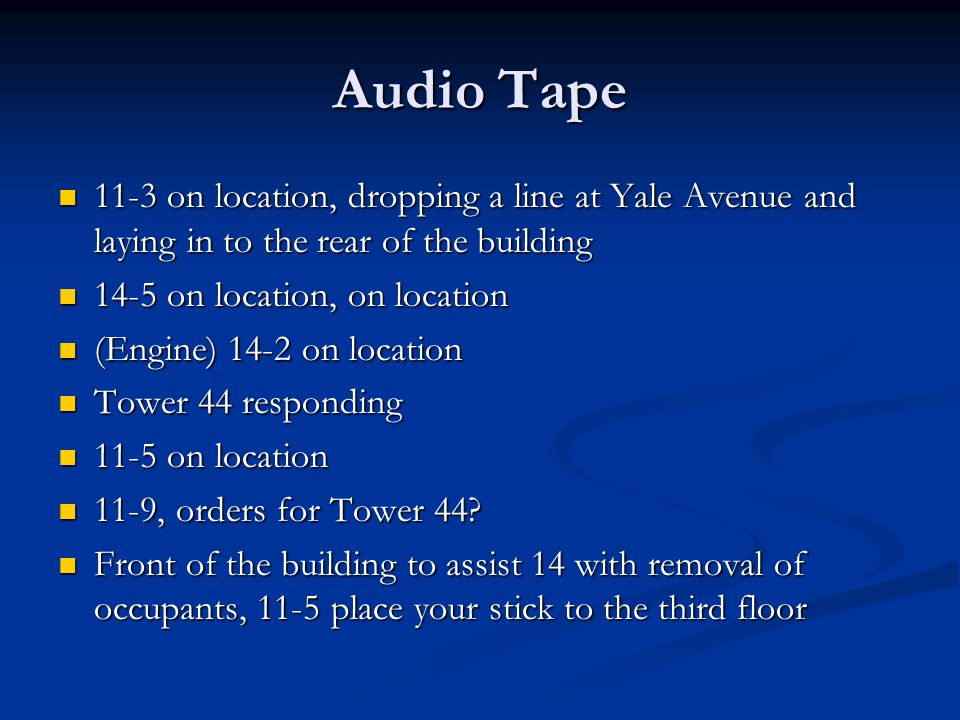 Audio Tape 11-3 on location, dropping a line at Yale Avenue and laying in to the rear of the building 11-3 on location, dropping a line at Yale Avenue and laying in to the rear of the building 14-5 on location, on location 14-5 on location, on location (Engine) 14-2 on location (Engine) 14-2 on location Tower 44 responding Tower 44 responding 11-5 on location 11-5 on location 11-9, orders for Tower 44.