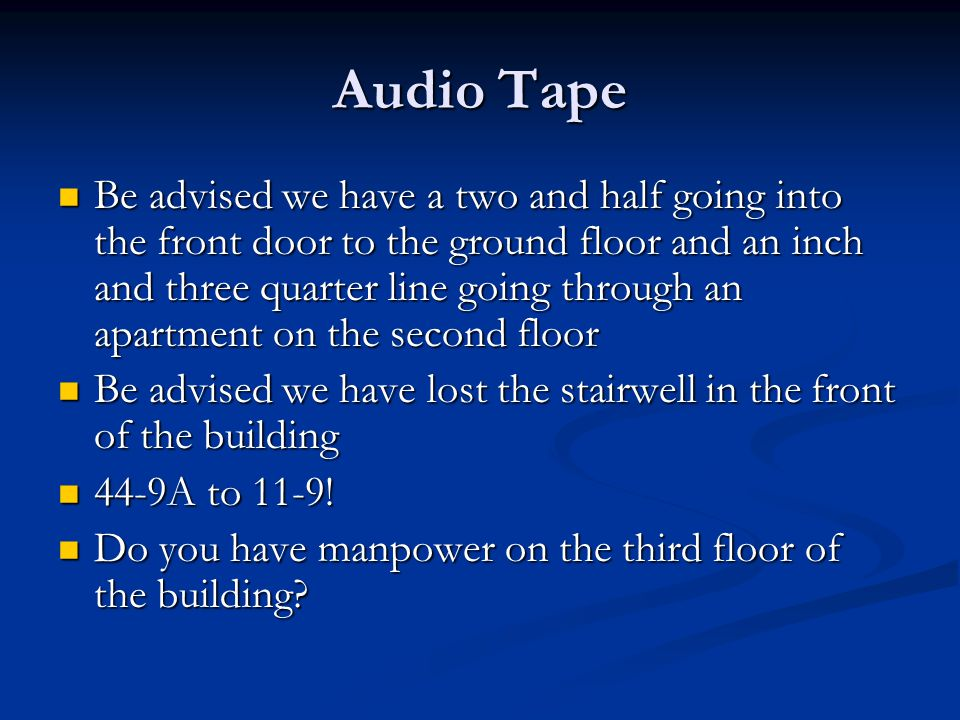 Audio Tape Be advised we have a two and half going into the front door to the ground floor and an inch and three quarter line going through an apartment on the second floor Be advised we have a two and half going into the front door to the ground floor and an inch and three quarter line going through an apartment on the second floor Be advised we have lost the stairwell in the front of the building Be advised we have lost the stairwell in the front of the building 44-9A to 11-9.