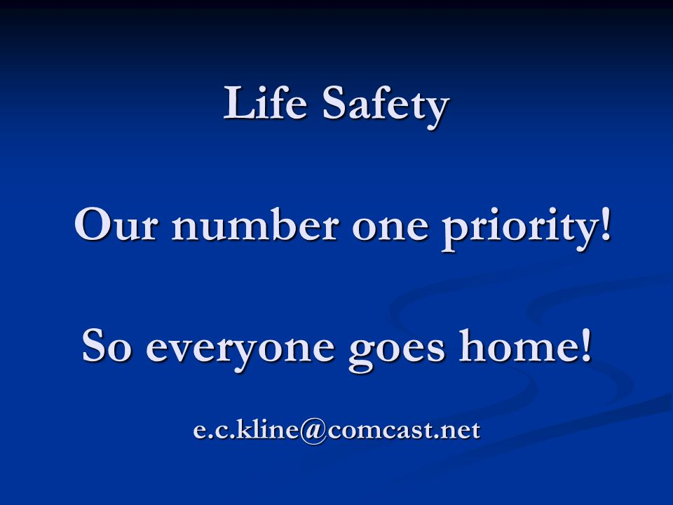 Life Safety Our number one priority! So everyone goes home! e.c.kline@comcast.net
