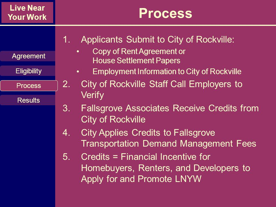 Live Near Your Work Process 1.Applicants Submit to City of Rockville: Copy of Rent Agreement or House Settlement Papers Employment Information to City of Rockville 2.City of Rockville Staff Call Employers to Verify 3.Fallsgrove Associates Receive Credits from City of Rockville 4.City Applies Credits to Fallsgrove Transportation Demand Management Fees 5.Credits = Financial Incentive for Homebuyers, Renters, and Developers to Apply for and Promote LNYW Agreement Eligibility Process Results