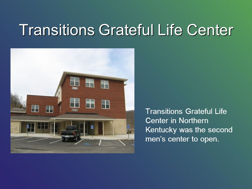 Transitions Grateful Life Center Transitions Grateful Life Center in Northern Kentucky was the second mens center to open.