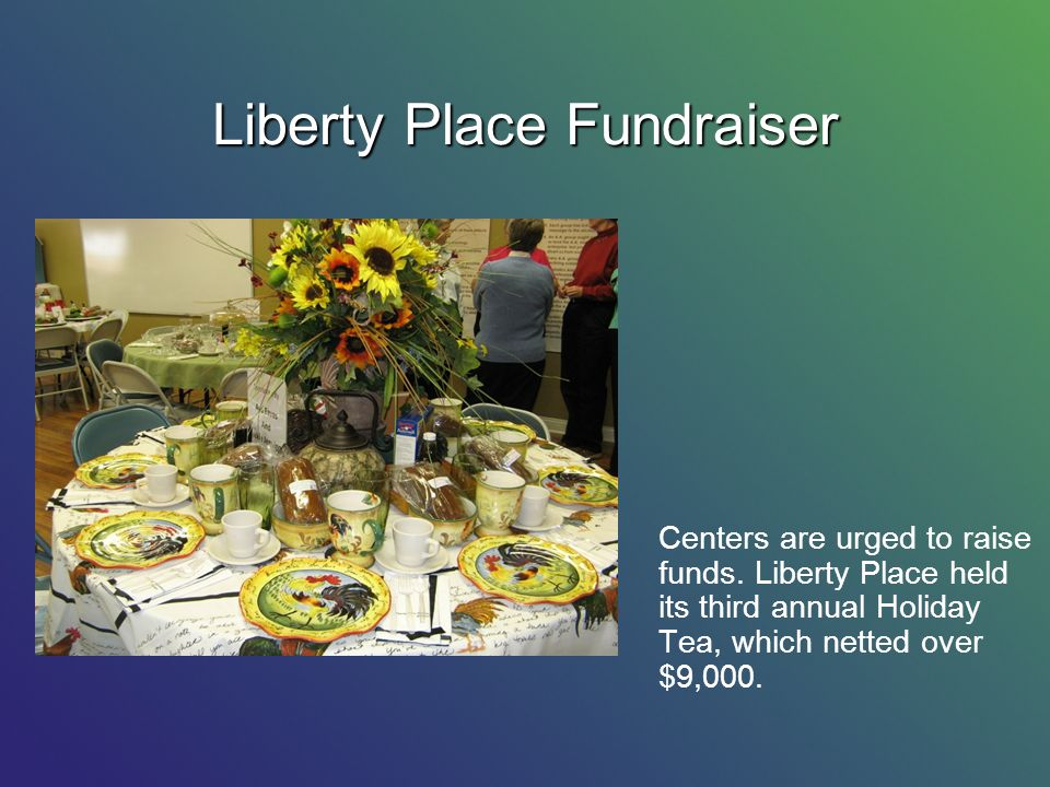 Liberty Place Fundraiser Centers are urged to raise funds. Liberty Place held its third annual Holiday Tea, which netted over $9,000.
