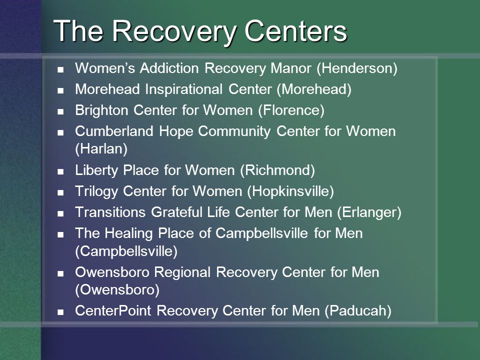 The Recovery Centers Womens Addiction Recovery Manor (Henderson) Morehead Inspirational Center (Morehead) Brighton Center for Women (Florence) Cumberland Hope Community Center for Women (Harlan) Liberty Place for Women (Richmond) Trilogy Center for Women (Hopkinsville) Transitions Grateful Life Center for Men (Erlanger) The Healing Place of Campbellsville for Men (Campbellsville) Owensboro Regional Recovery Center for Men (Owensboro) CenterPoint Recovery Center for Men (Paducah)