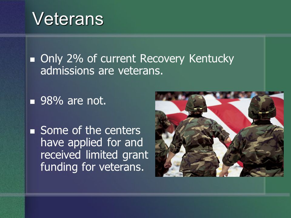 Only 2% of current Recovery Kentucky admissions are veterans. 98% are not. Some of the centers have applied for and received limited grant funding for