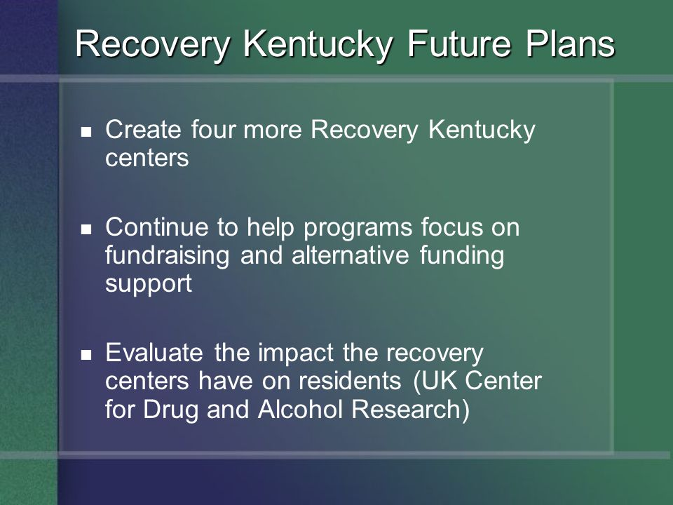 Recovery Kentucky Future Plans Create four more Recovery Kentucky centers Continue to help programs focus on fundraising and alternative funding suppo