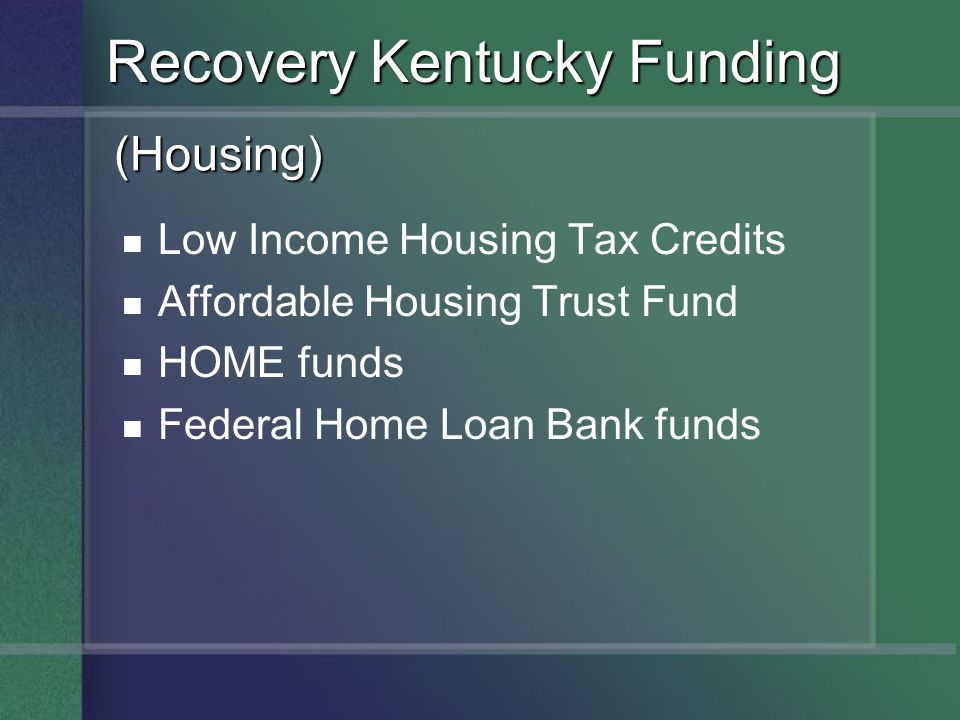 (Housing) Low Income Housing Tax Credits Affordable Housing Trust Fund HOME funds Federal Home Loan Bank funds Recovery Kentucky Funding