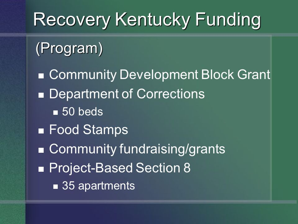 Community Development Block Grant Department of Corrections 50 beds Food Stamps Community fundraising/grants Project-Based Section 8 35 apartments Recovery Kentucky Funding (Program)