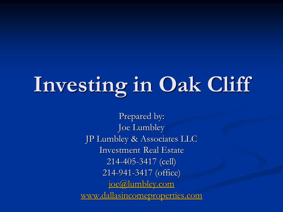 Investing in Oak Cliff Prepared by: Joe Lumbley JP Lumbley & Associates LLC Investment Real Estate 214-405-3417 (cell) 214-941-3417 (office) joe@lumbl