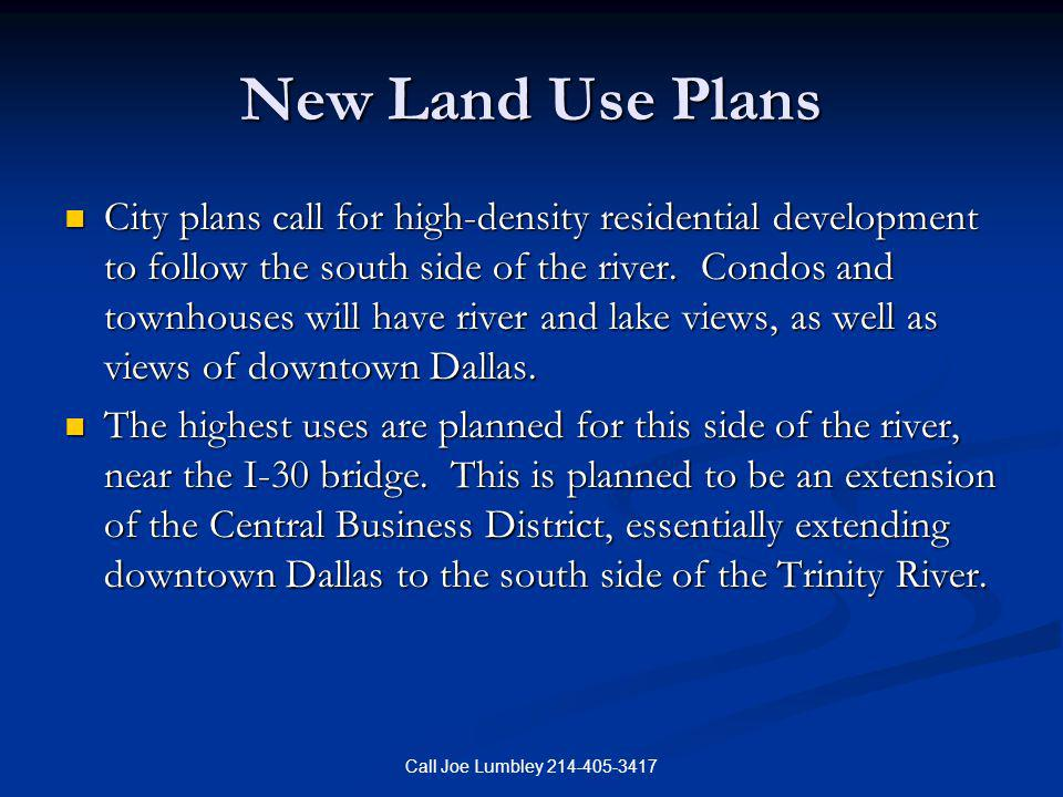 Call Joe Lumbley 214-405-3417 New Land Use Plans City plans call for high-density residential development to follow the south side of the river. Condo