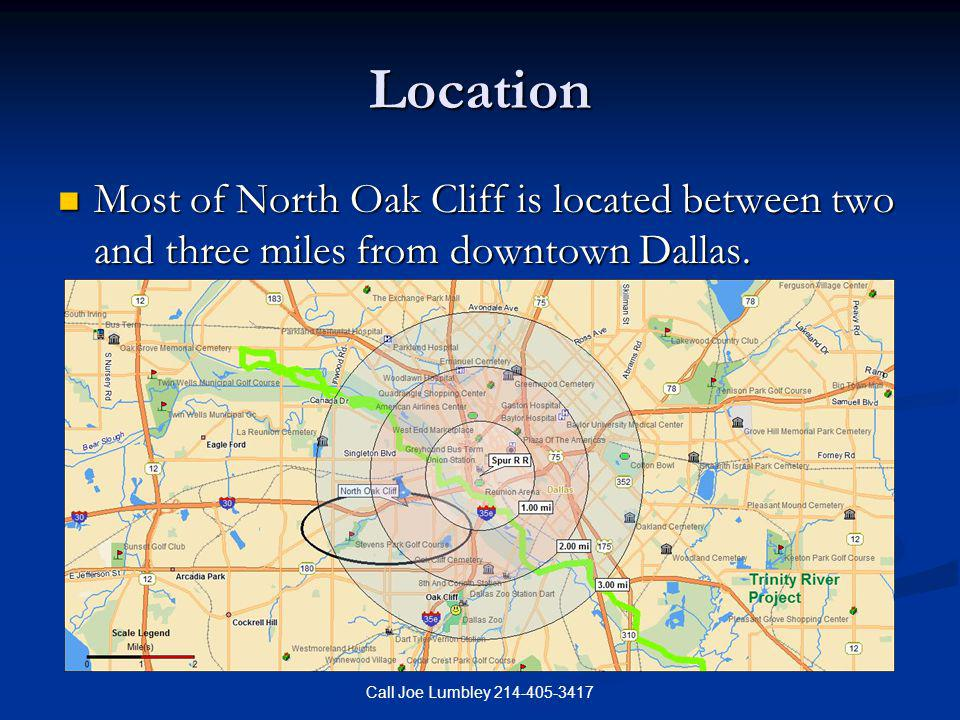 Call Joe Lumbley 214-405-3417 Location Most of North Oak Cliff is located between two and three miles from downtown Dallas. Most of North Oak Cliff is
