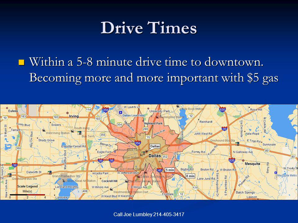 Call Joe Lumbley 214-405-3417 Drive Times Within a 5-8 minute drive time to downtown. Becoming more and more important with $5 gas Within a 5-8 minute