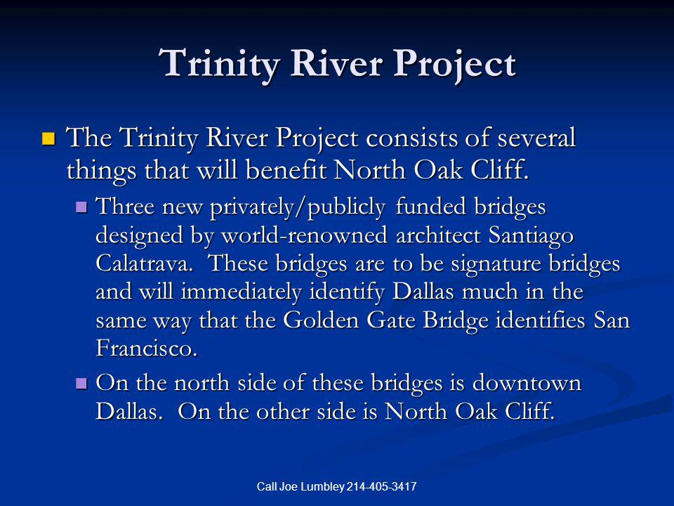 Call Joe Lumbley 214-405-3417 Trinity River Project The Trinity River Project consists of several things that will benefit North Oak Cliff. The Trinit