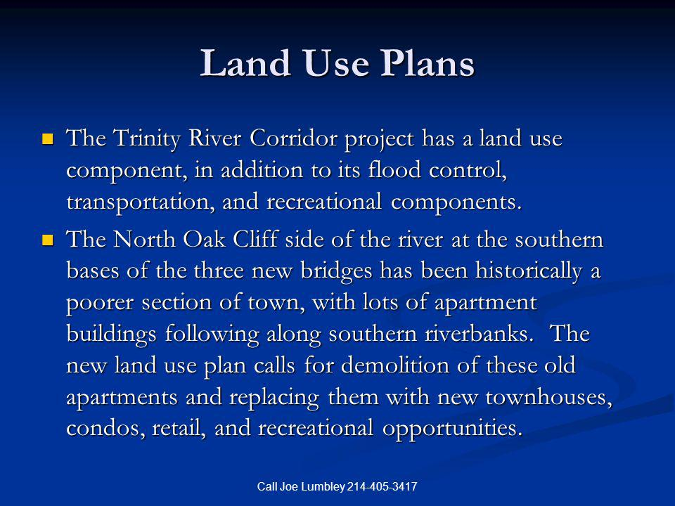 Call Joe Lumbley 214-405-3417 Land Use Plans The Trinity River Corridor project has a land use component, in addition to its flood control, transporta