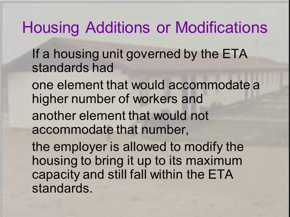 Housing Additions or Modifications If a housing unit governed by the ETA standards had one element that would accommodate a higher number of workers and another element that would not accommodate that number, the employer is allowed to modify the housing to bring it up to its maximum capacity and still fall within the ETA standards.