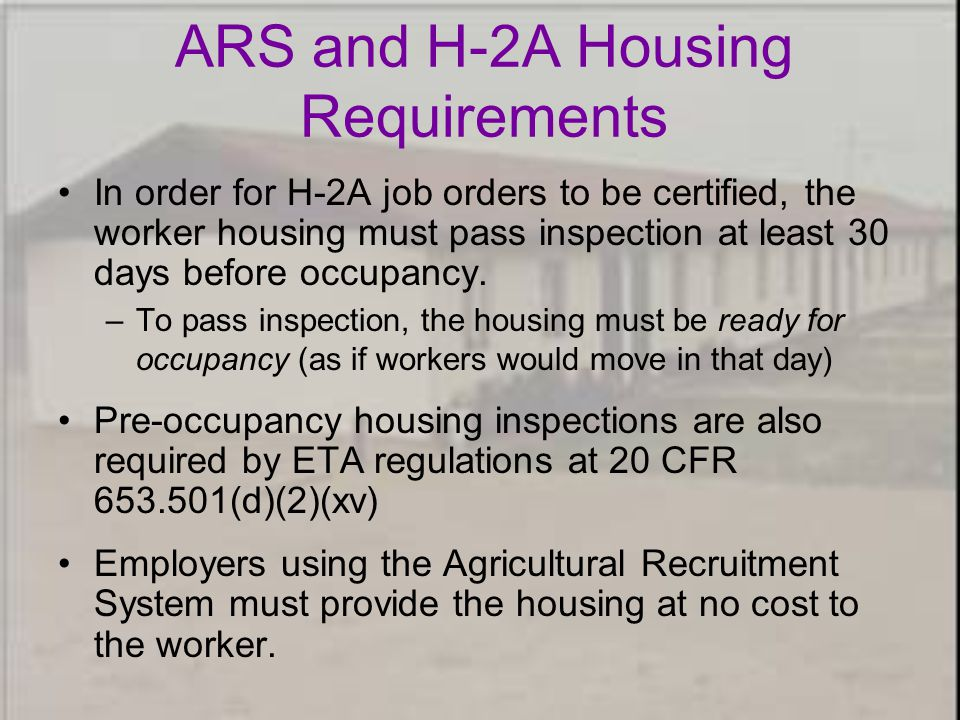 ARS and H-2A Housing Requirements In order for H-2A job orders to be certified, the worker housing must pass inspection at least 30 days before occupancy.