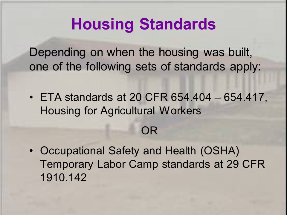 Housing Standards Depending on when the housing was built, one of the following sets of standards apply: ETA standards at 20 CFR 654.404 – 654.417, Housing for Agricultural Workers OR Occupational Safety and Health (OSHA) Temporary Labor Camp standards at 29 CFR 1910.142