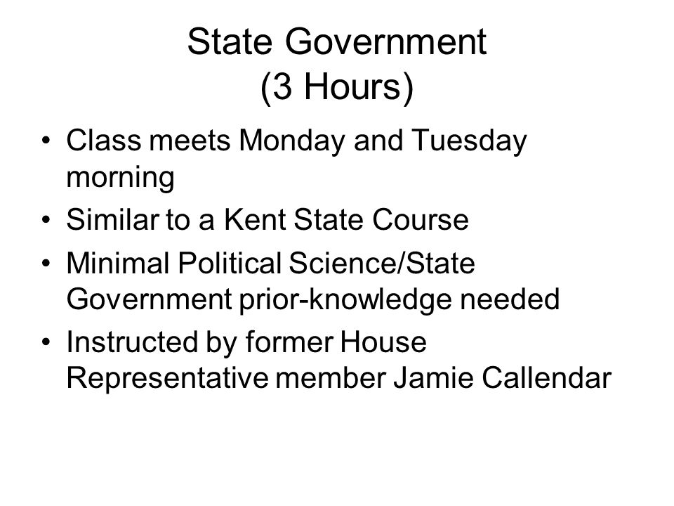 State Government (3 Hours) Class meets Monday and Tuesday morning Similar to a Kent State Course Minimal Political Science/State Government prior-know