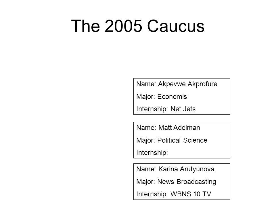 The 2005 Caucus Name: Akpevwe Akprofure Major: Economis Internship: Net Jets Name: Matt Adelman Major: Political Science Internship: Name: Karina Arut