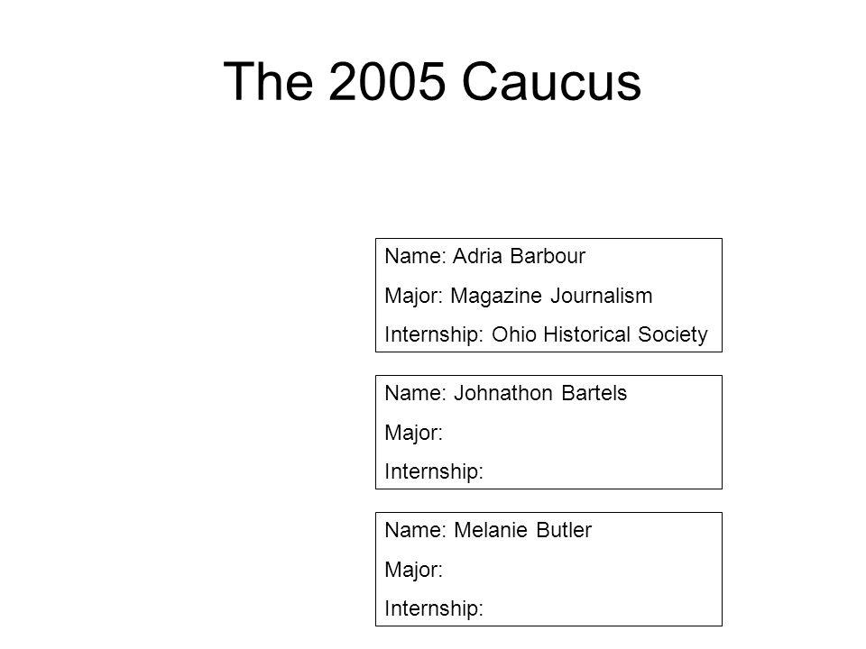 The 2005 Caucus Name: Adria Barbour Major: Magazine Journalism Internship: Ohio Historical Society Name: Johnathon Bartels Major: Internship: Name: Me