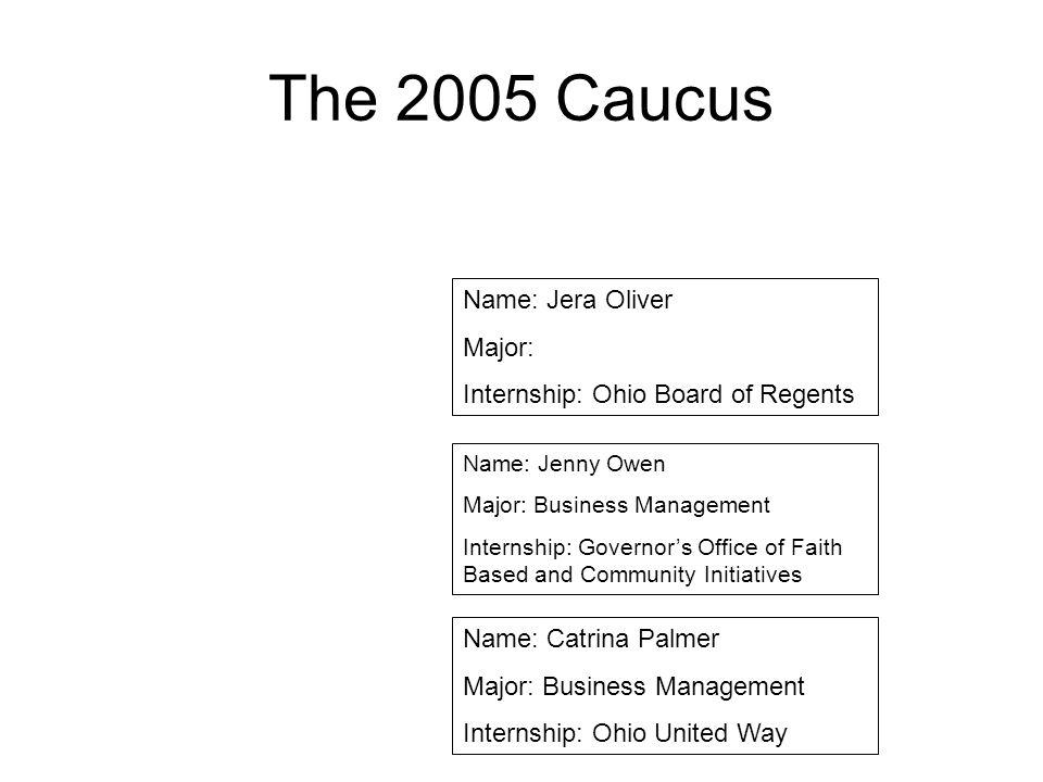 The 2005 Caucus Name: Jera Oliver Major: Internship: Ohio Board of Regents Name: Jenny Owen Major: Business Management Internship: Governors Office of