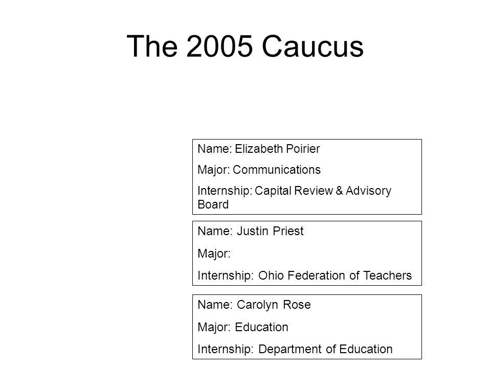 The 2005 Caucus Name: Elizabeth Poirier Major: Communications Internship: Capital Review & Advisory Board Name: Justin Priest Major: Internship: Ohio