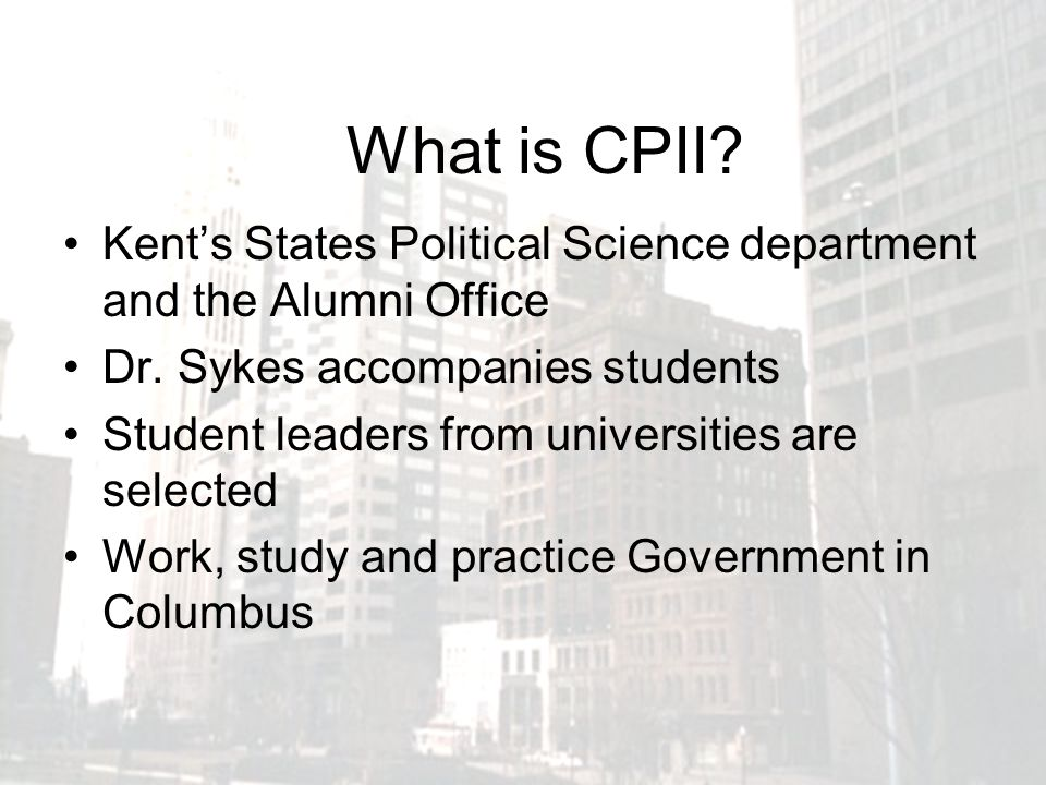 What is CPII? Kents States Political Science department and the Alumni Office Dr. Sykes accompanies students Student leaders from universities are sel