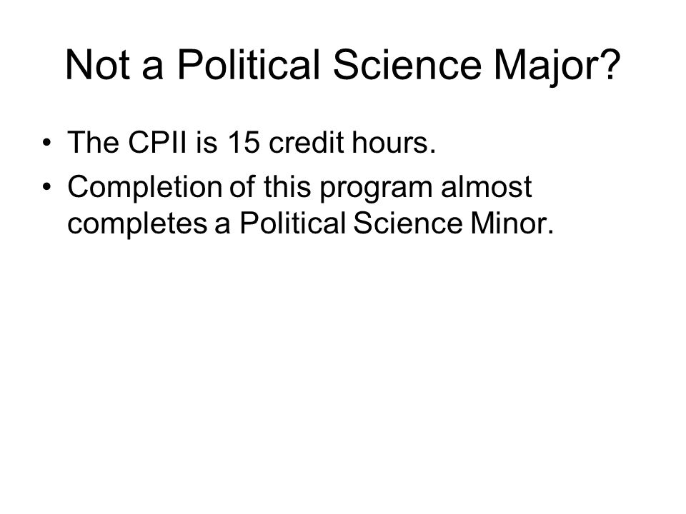 Not a Political Science Major? The CPII is 15 credit hours. Completion of this program almost completes a Political Science Minor.