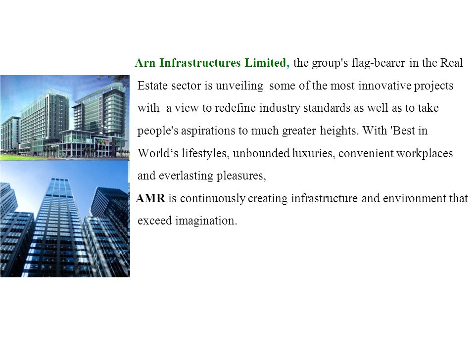 Arn Infrastructures Limited, the group s flag-bearer in the Real Estate sector is unveiling some of the most innovative projects with a view to redefine industry standards as well as to take people s aspirations to much greater heights.