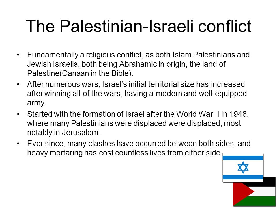 The Palestinian-Israeli conflict Fundamentally a religious conflict, as both Islam Palestinians and Jewish Israelis, both being Abrahamic in origin, t