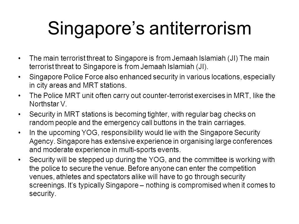Singapores antiterrorism The main terrorist threat to Singapore is from Jemaah Islamiah (JI) The main terrorist threat to Singapore is from Jemaah Islamiah (JI).