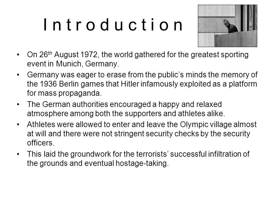 I n t r o d u c t i o n On 26 th August 1972, the world gathered for the greatest sporting event in Munich, Germany. Germany was eager to erase from t
