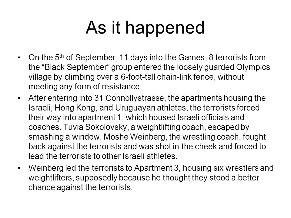 On the 5 th of September, 11 days into the Games, 8 terrorists from the Black September group entered the loosely guarded Olympics village by climbing
