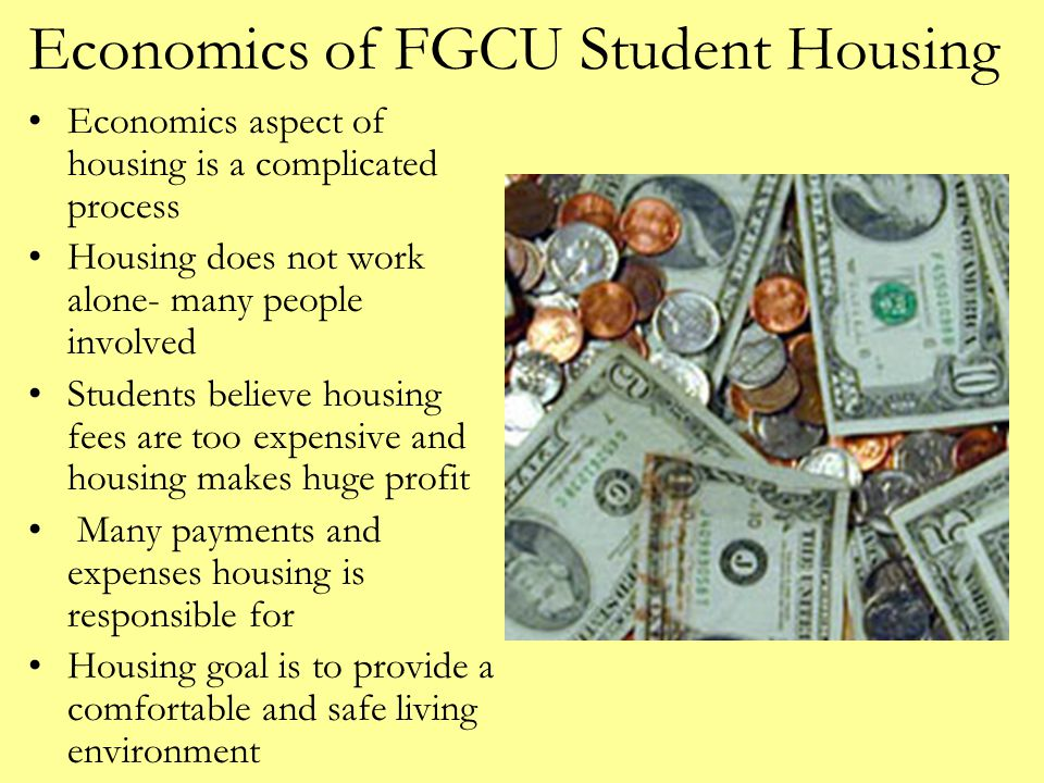 Economics of FGCU Student Housing Economics aspect of housing is a complicated process Housing does not work alone- many people involved Students beli