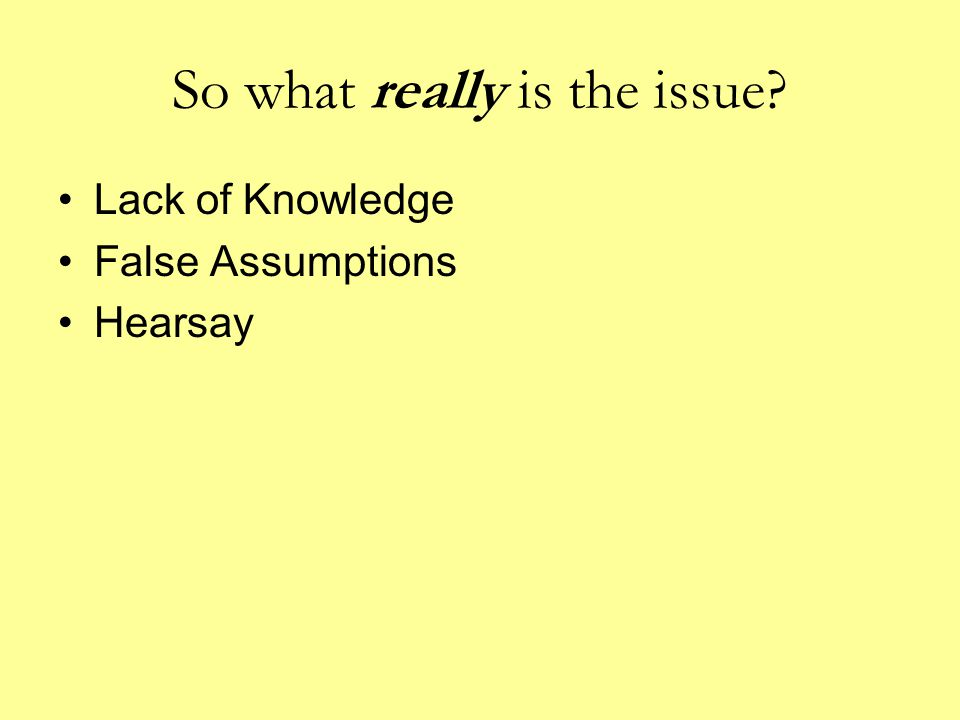 So what really is the issue? Lack of Knowledge False Assumptions Hearsay