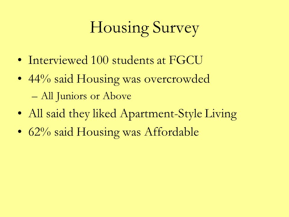Housing Survey Interviewed 100 students at FGCU 44% said Housing was overcrowded –All Juniors or Above All said they liked Apartment-Style Living 62%