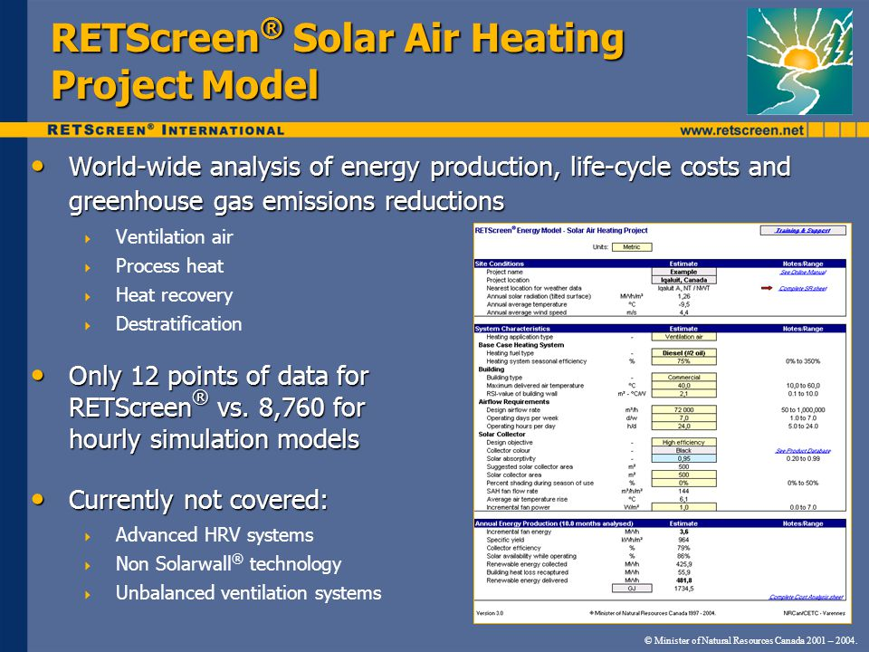 RETScreen ® Solar Air Heating Project Model World-wide analysis of energy production, life-cycle costs and greenhouse gas emissions reductions World-wide analysis of energy production, life-cycle costs and greenhouse gas emissions reductions Ventilation air Process heat Heat recovery Destratification Only 12 points of data for RETScreen ® vs.