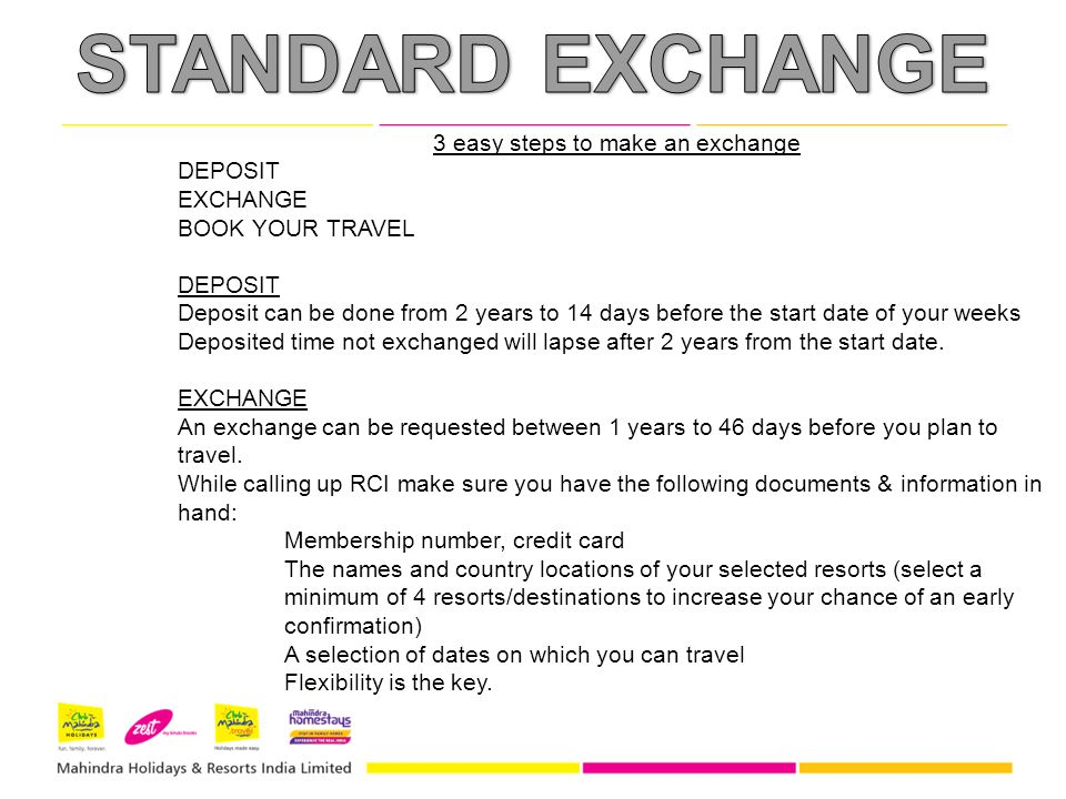 3 easy steps to make an exchange DEPOSIT EXCHANGE BOOK YOUR TRAVEL DEPOSIT Deposit can be done from 2 years to 14 days before the start date of your weeks Deposited time not exchanged will lapse after 2 years from the start date.