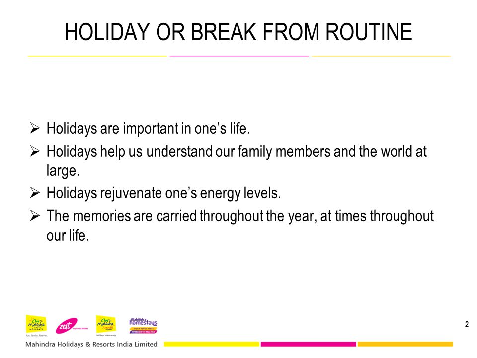 HOLIDAY OR BREAK FROM ROUTINE Holidays are important in ones life. Holidays help us understand our family members and the world at large. Holidays rej